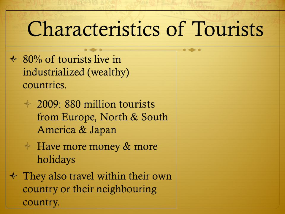 Characteristics of Tourists  80% of tourists live in industrialized (wealthy) countries.
