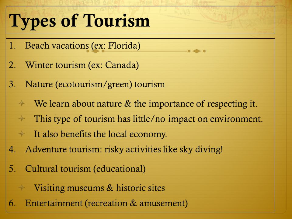 Types of Tourism 1.Beach vacations (ex: Florida) 2.Winter tourism (ex: Canada) 3.Nature (ecotourism/green) tourism  We learn about nature & the importance of respecting it.