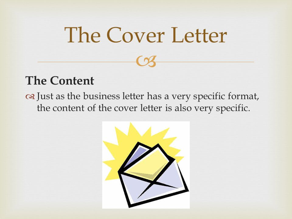  The Content  Just as the business letter has a very specific format, the content of the cover letter is also very specific.
