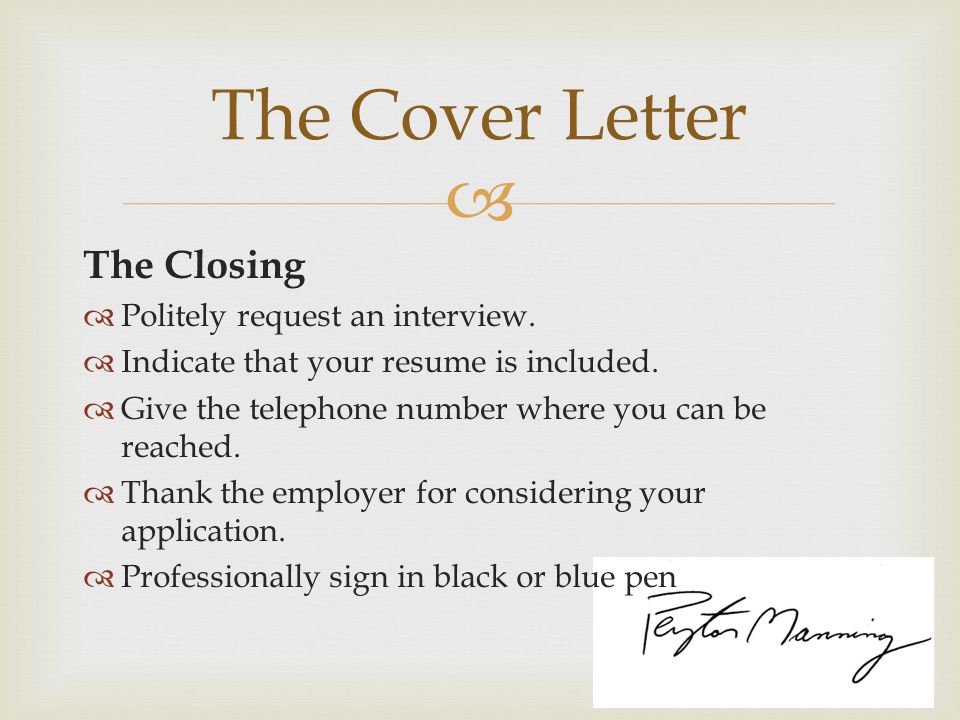  The Closing  Politely request an interview.  Indicate that your resume is included.