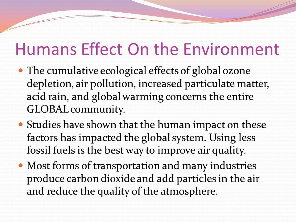 Humans Effect On the Environment The cumulative ecological effects of global ozone depletion, air pollution, increased particulate matter, acid rain, and global warming concerns the entire GLOBAL community.