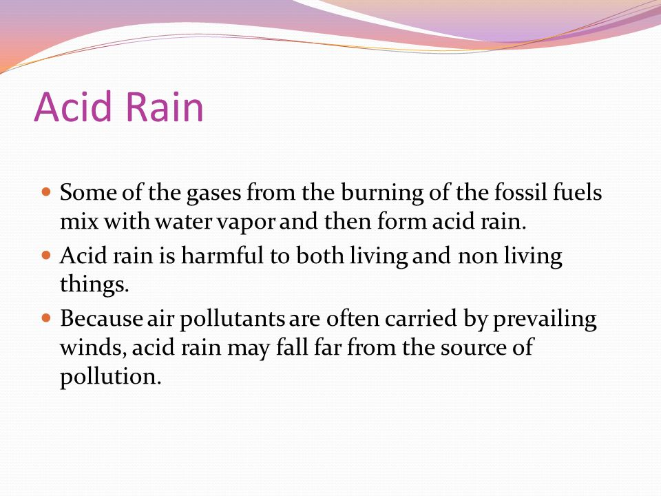 Acid Rain Some of the gases from the burning of the fossil fuels mix with water vapor and then form acid rain.