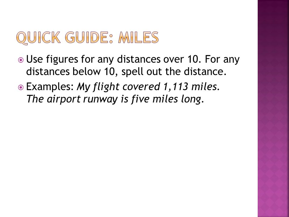  Use figures for any distances over 10. For any distances below 10, spell out the distance.