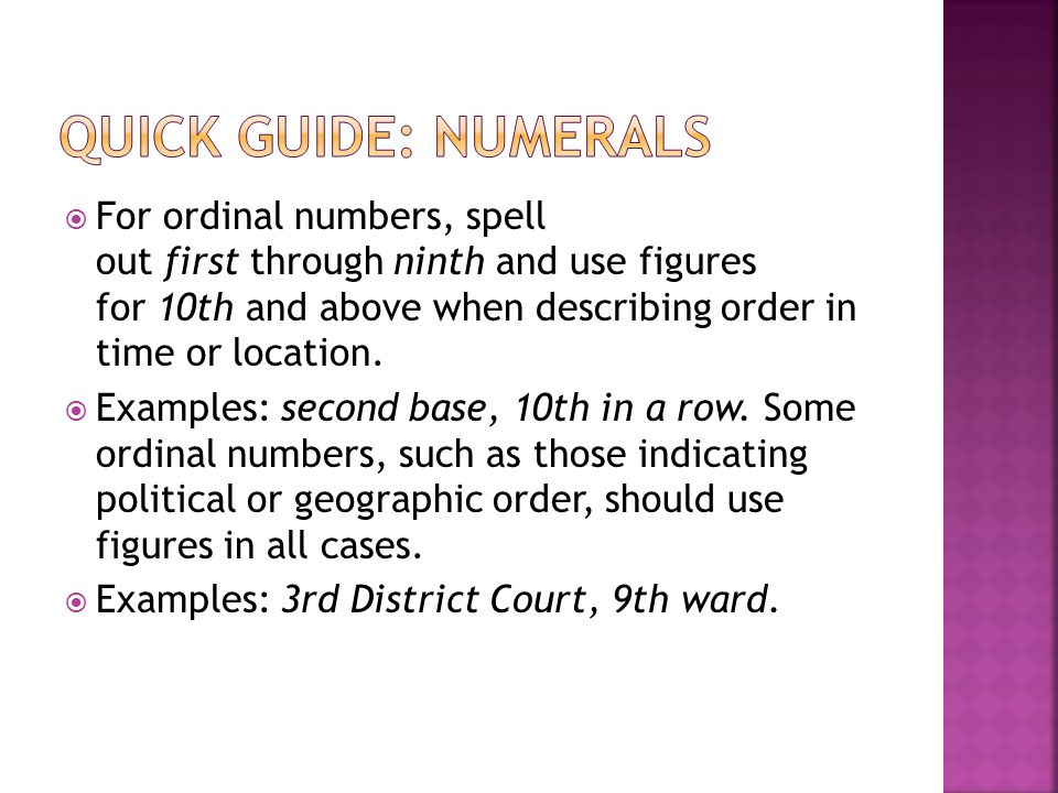  For ordinal numbers, spell out first through ninth and use figures for 10th and above when describing order in time or location.