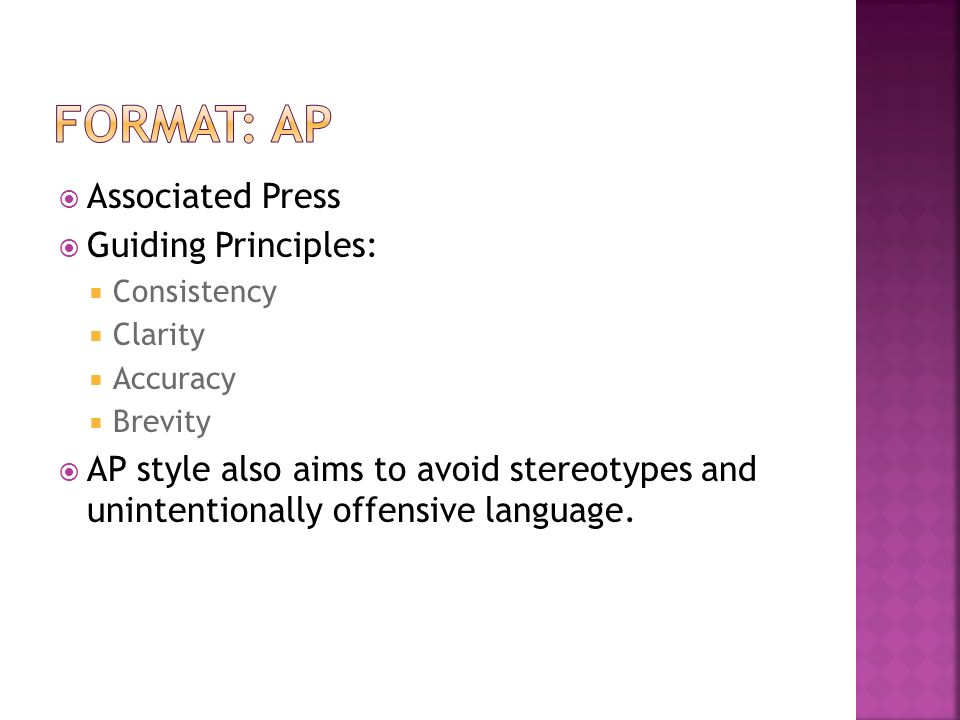  Associated Press  Guiding Principles:  Consistency  Clarity  Accuracy  Brevity  AP style also aims to avoid stereotypes and unintentionally offensive language.