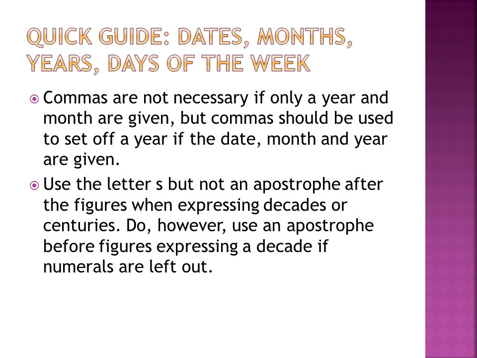  Commas are not necessary if only a year and month are given, but commas should be used to set off a year if the date, month and year are given.