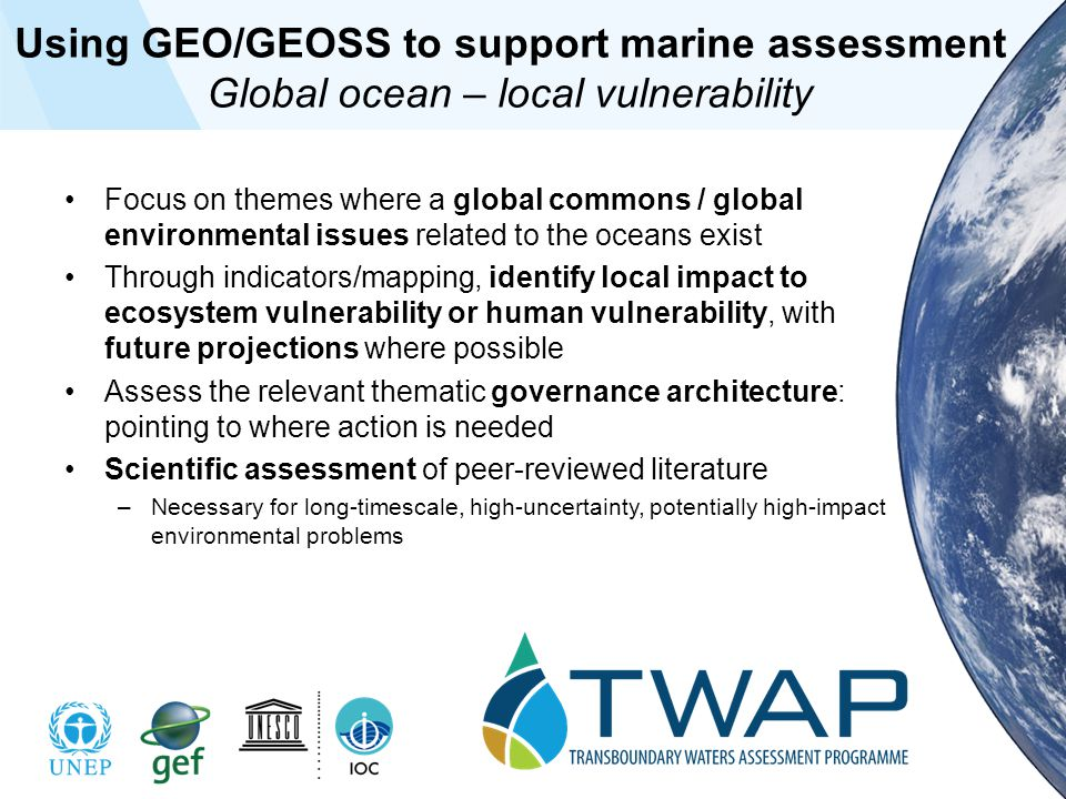 Using GEO/GEOSS to support marine assessment Global ocean – local vulnerability Focus on themes where a global commons / global environmental issues related to the oceans exist Through indicators/mapping, identify local impact to ecosystem vulnerability or human vulnerability, with future projections where possible Assess the relevant thematic governance architecture: pointing to where action is needed Scientific assessment of peer-reviewed literature –Necessary for long-timescale, high-uncertainty, potentially high-impact environmental problems