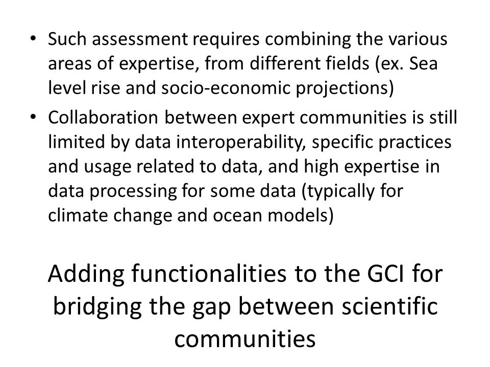 Adding functionalities to the GCI for bridging the gap between scientific communities Such assessment requires combining the various areas of expertise, from different fields (ex.