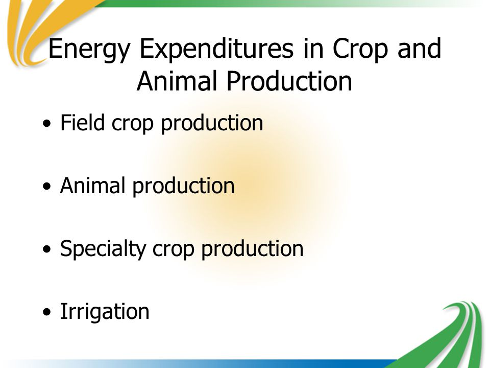 Energy Expenditures in Crop and Animal Production Field crop production Animal production Specialty crop production Irrigation