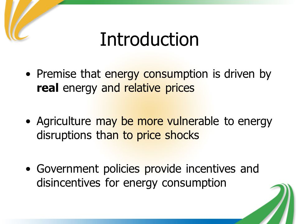 Introduction Premise that energy consumption is driven by real energy and relative prices Agriculture may be more vulnerable to energy disruptions than to price shocks Government policies provide incentives and disincentives for energy consumption