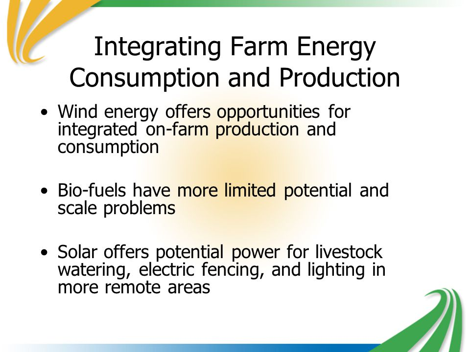 Integrating Farm Energy Consumption and Production Wind energy offers opportunities for integrated on-farm production and consumption Bio-fuels have more limited potential and scale problems Solar offers potential power for livestock watering, electric fencing, and lighting in more remote areas
