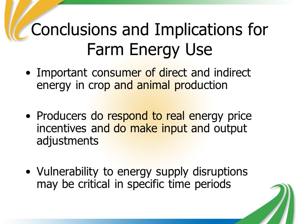 Conclusions and Implications for Farm Energy Use Important consumer of direct and indirect energy in crop and animal production Producers do respond to real energy price incentives and do make input and output adjustments Vulnerability to energy supply disruptions may be critical in specific time periods