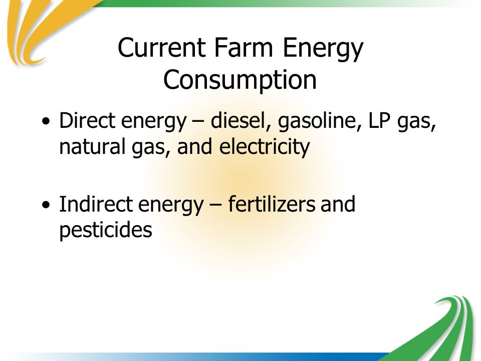 Current Farm Energy Consumption Direct energy – diesel, gasoline, LP gas, natural gas, and electricity Indirect energy – fertilizers and pesticides