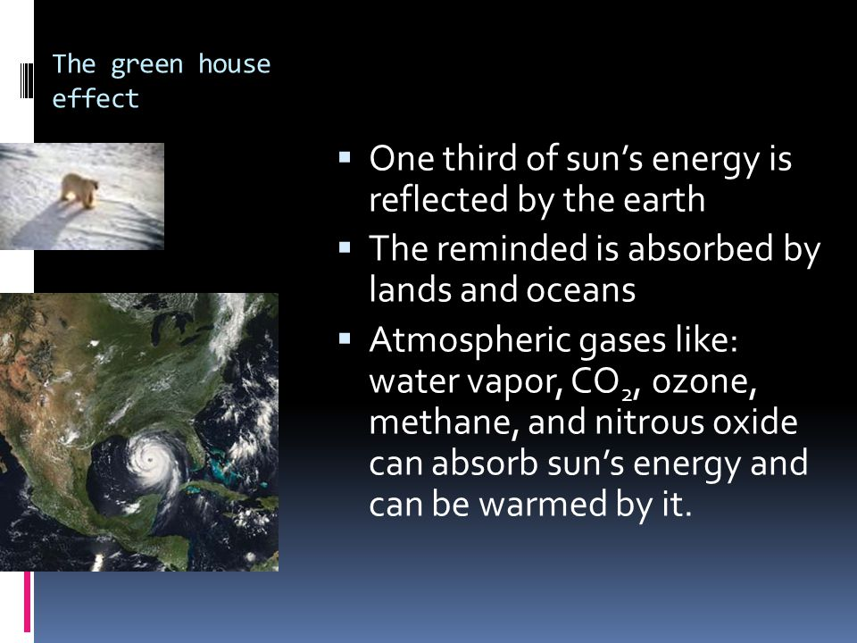 The green house effect  One third of sun's energy is reflected by the earth  The reminded is absorbed by lands and oceans  Atmospheric gases like: water vapor, CO 2, ozone, methane, and nitrous oxide can absorb sun's energy and can be warmed by it.