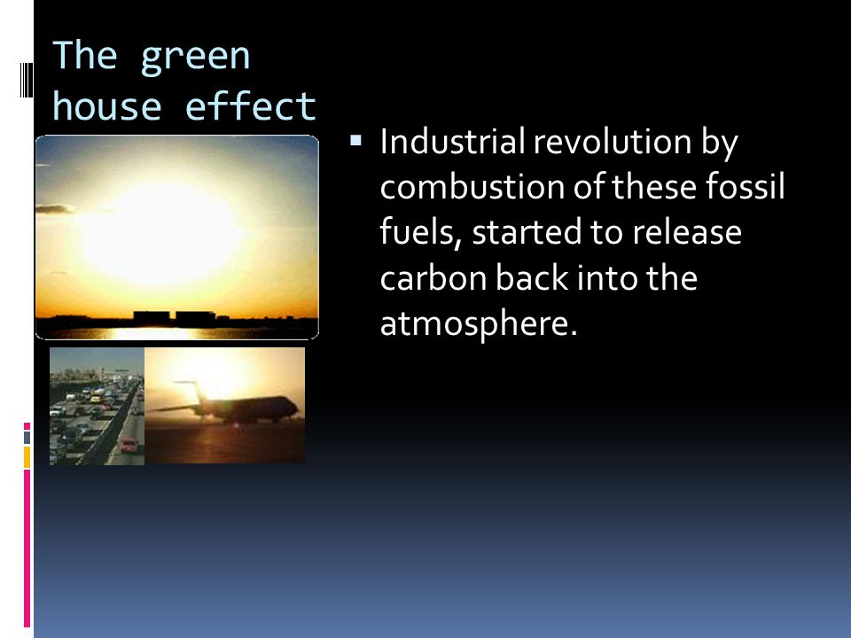 The green house effect  Industrial revolution by combustion of these fossil fuels, started to release carbon back into the atmosphere.
