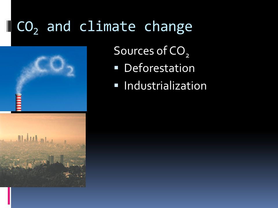 CO 2 and climate change Sources of CO 2  Deforestation  Industrialization