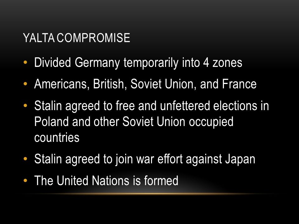 YALTA COMPROMISE Divided Germany temporarily into 4 zones Americans, British, Soviet Union, and France Stalin agreed to free and unfettered elections in Poland and other Soviet Union occupied countries Stalin agreed to join war effort against Japan The United Nations is formed