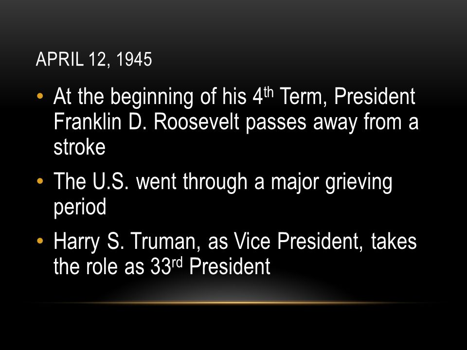 APRIL 12, 1945 At the beginning of his 4 th Term, President Franklin D.