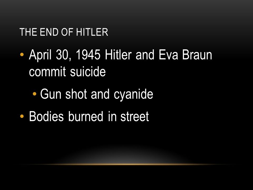 THE END OF HITLER April 30, 1945 Hitler and Eva Braun commit suicide Gun shot and cyanide Bodies burned in street