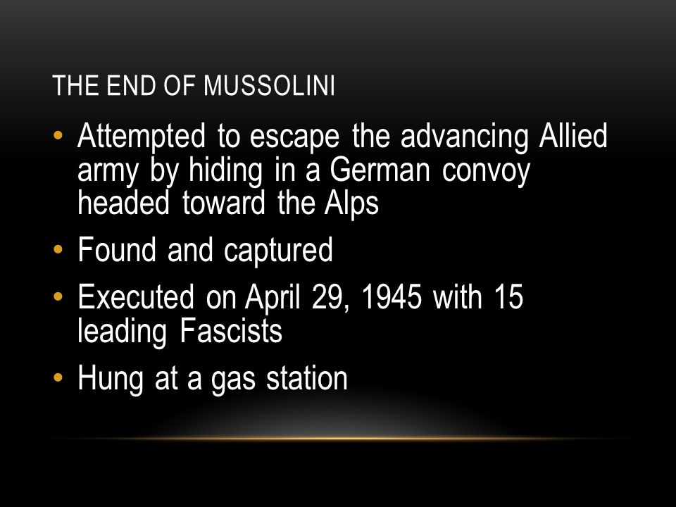 THE END OF MUSSOLINI Attempted to escape the advancing Allied army by hiding in a German convoy headed toward the Alps Found and captured Executed on April 29, 1945 with 15 leading Fascists Hung at a gas station