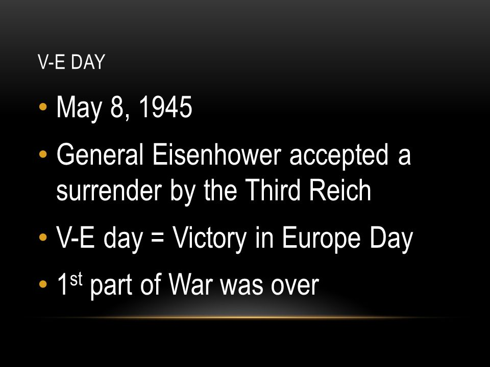 V-E DAY May 8, 1945 General Eisenhower accepted a surrender by the Third Reich V-E day = Victory in Europe Day 1 st part of War was over