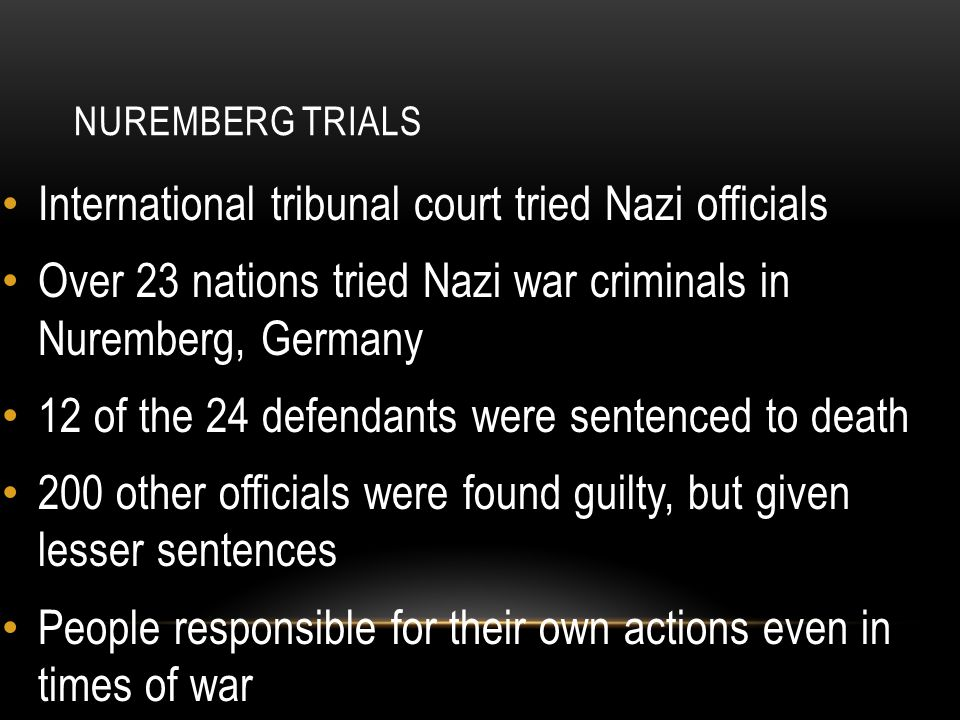 NUREMBERG TRIALS International tribunal court tried Nazi officials Over 23 nations tried Nazi war criminals in Nuremberg, Germany 12 of the 24 defendants were sentenced to death 200 other officials were found guilty, but given lesser sentences People responsible for their own actions even in times of war