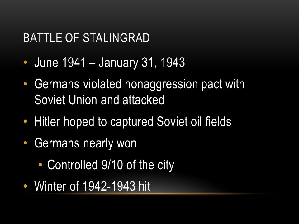 BATTLE OF STALINGRAD June 1941 – January 31, 1943 Germans violated nonaggression pact with Soviet Union and attacked Hitler hoped to captured Soviet oil fields Germans nearly won Controlled 9/10 of the city Winter of hit