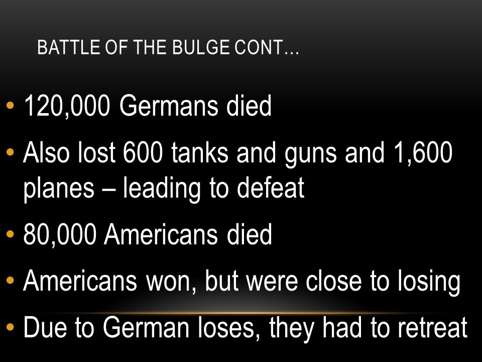 BATTLE OF THE BULGE CONT… 120,000 Germans died Also lost 600 tanks and guns and 1,600 planes – leading to defeat 80,000 Americans died Americans won, but were close to losing Due to German loses, they had to retreat