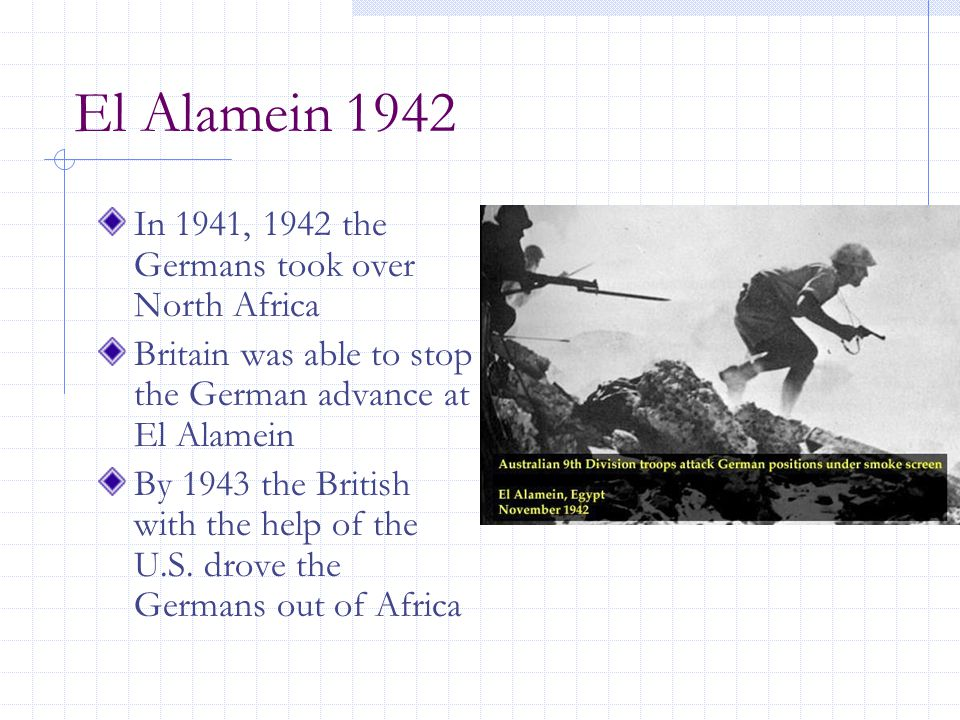 El Alamein 1942 In 1941, 1942 the Germans took over North Africa Britain was able to stop the German advance at El Alamein By 1943 the British with the help of the U.S.