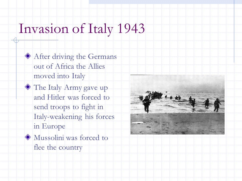 Invasion of Italy 1943 After driving the Germans out of Africa the Allies moved into Italy The Italy Army gave up and Hitler was forced to send troops to fight in Italy-weakening his forces in Europe Mussolini was forced to flee the country