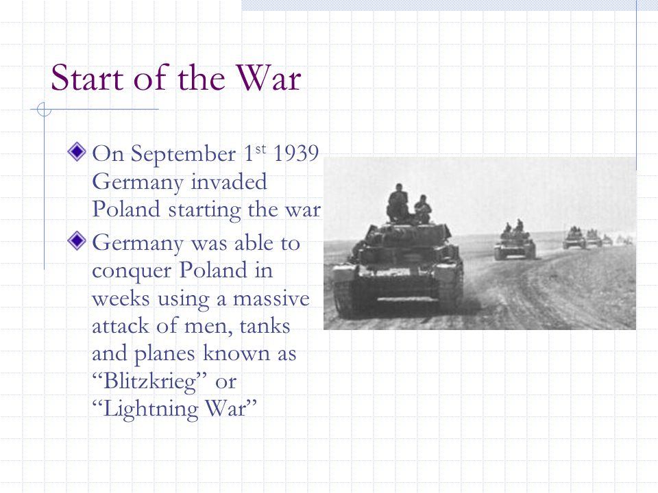 Start of the War On September 1 st 1939 Germany invaded Poland starting the war Germany was able to conquer Poland in weeks using a massive attack of men, tanks and planes known as Blitzkrieg or Lightning War