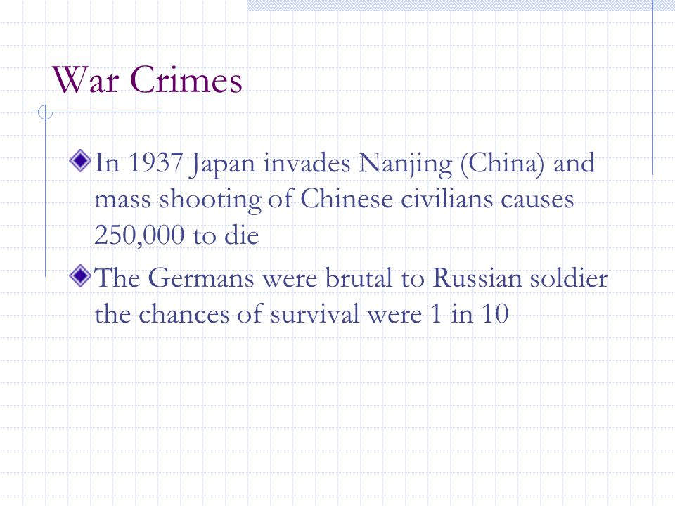 War Crimes In 1937 Japan invades Nanjing (China) and mass shooting of Chinese civilians causes 250,000 to die The Germans were brutal to Russian soldier the chances of survival were 1 in 10