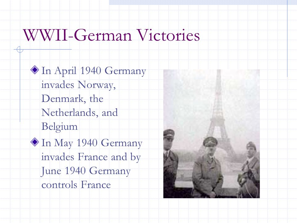 WWII-German Victories In April 1940 Germany invades Norway, Denmark, the Netherlands, and Belgium In May 1940 Germany invades France and by June 1940 Germany controls France