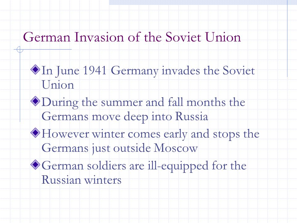 German Invasion of the Soviet Union In June 1941 Germany invades the Soviet Union During the summer and fall months the Germans move deep into Russia However winter comes early and stops the Germans just outside Moscow German soldiers are ill-equipped for the Russian winters