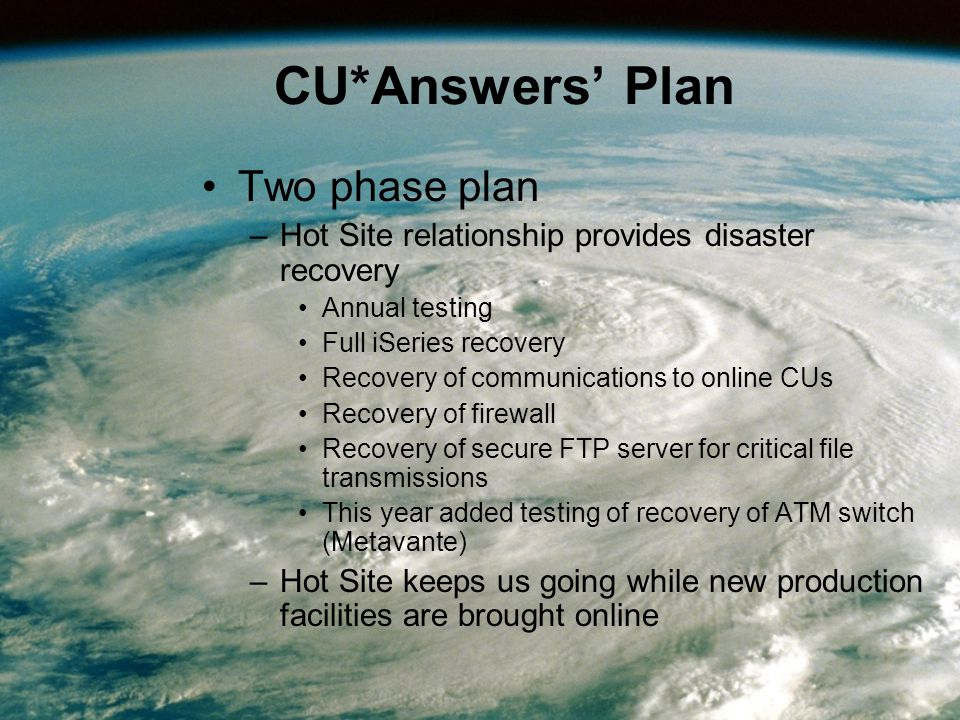 CU*Answers' Plan Two phase plan –Hot Site relationship provides disaster recovery Annual testing Full iSeries recovery Recovery of communications to online CUs Recovery of firewall Recovery of secure FTP server for critical file transmissions This year added testing of recovery of ATM switch (Metavante) –Hot Site keeps us going while new production facilities are brought online