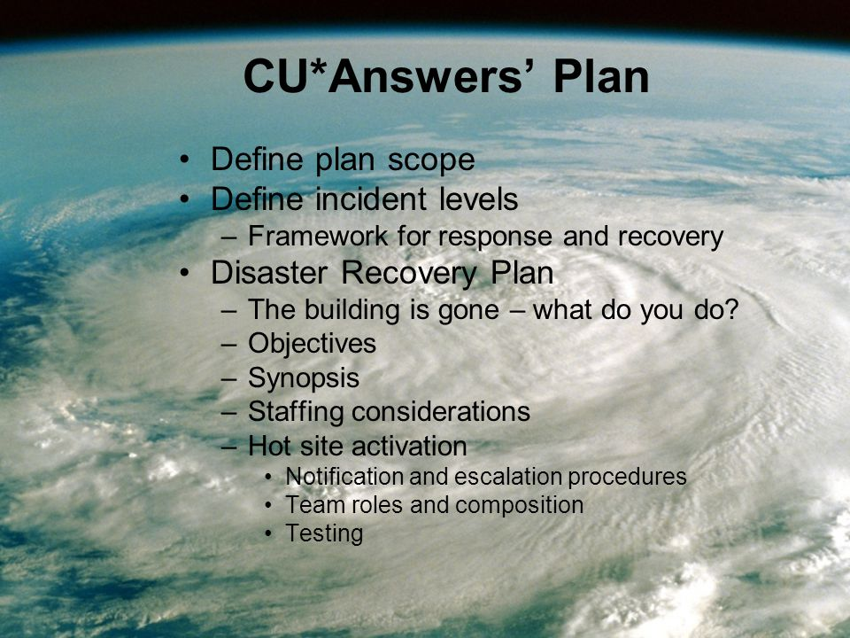 CU*Answers' Plan Define plan scope Define incident levels –Framework for response and recovery Disaster Recovery Plan –The building is gone – what do you do.