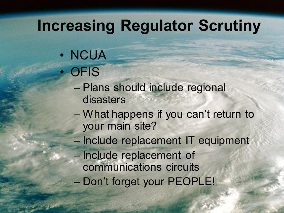Increasing Regulator Scrutiny NCUA OFIS –Plans should include regional disasters –What happens if you can't return to your main site.