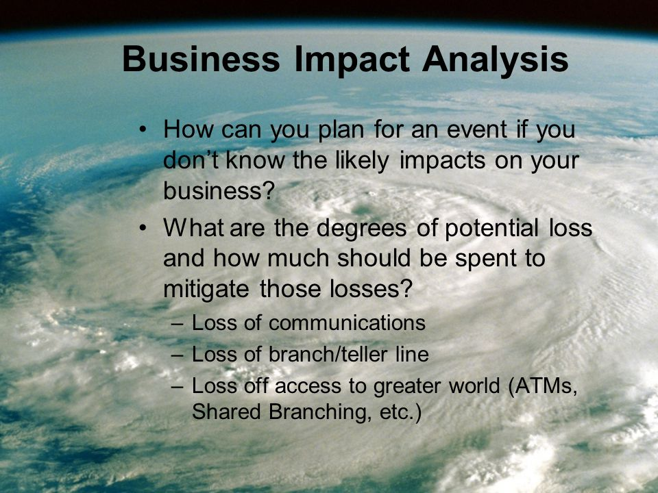 Business Impact Analysis How can you plan for an event if you don't know the likely impacts on your business.