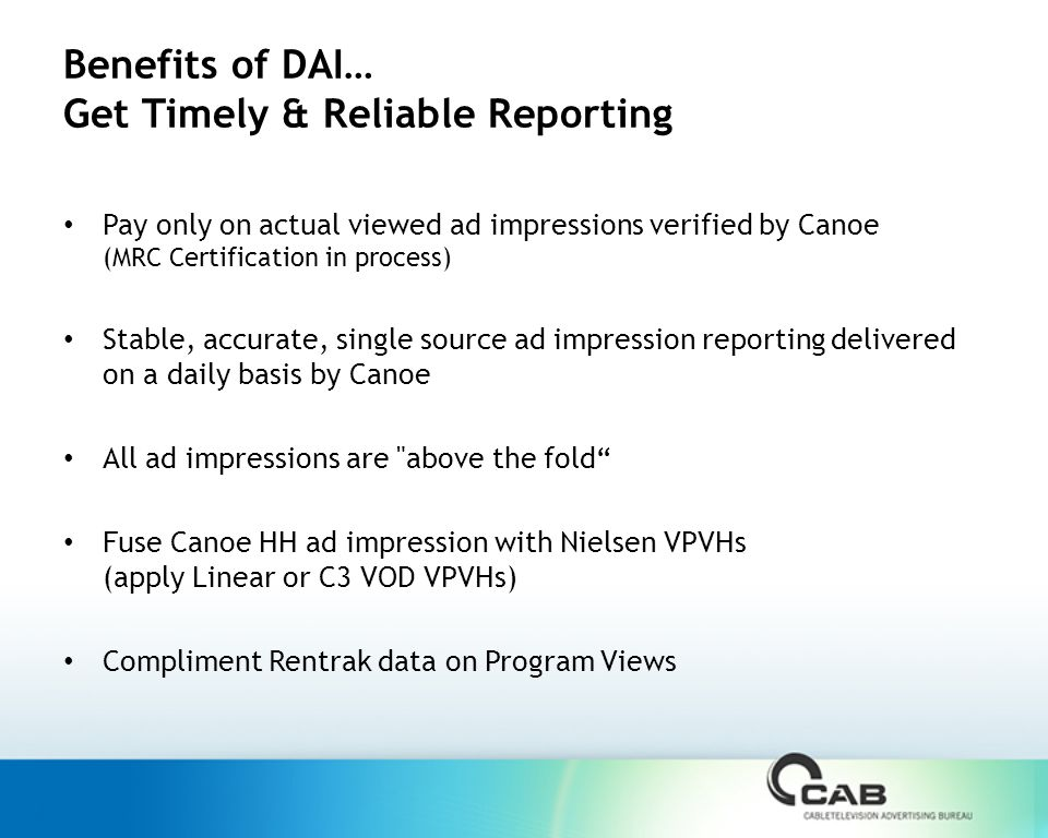 Benefits of DAI… Get Timely & Reliable Reporting Pay only on actual viewed ad impressions verified by Canoe (MRC Certification in process) Stable, accurate, single source ad impression reporting delivered on a daily basis by Canoe All ad impressions are above the fold Fuse Canoe HH ad impression with Nielsen VPVHs (apply Linear or C3 VOD VPVHs) Compliment Rentrak data on Program Views