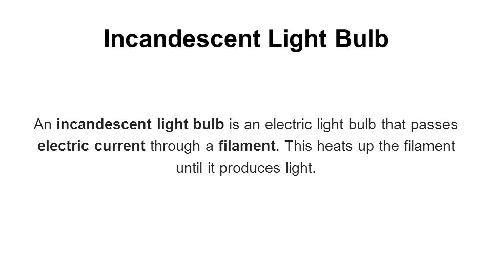 Incandescent Light Bulb An incandescent light bulb is an electric light bulb that passes electric current through a filament.