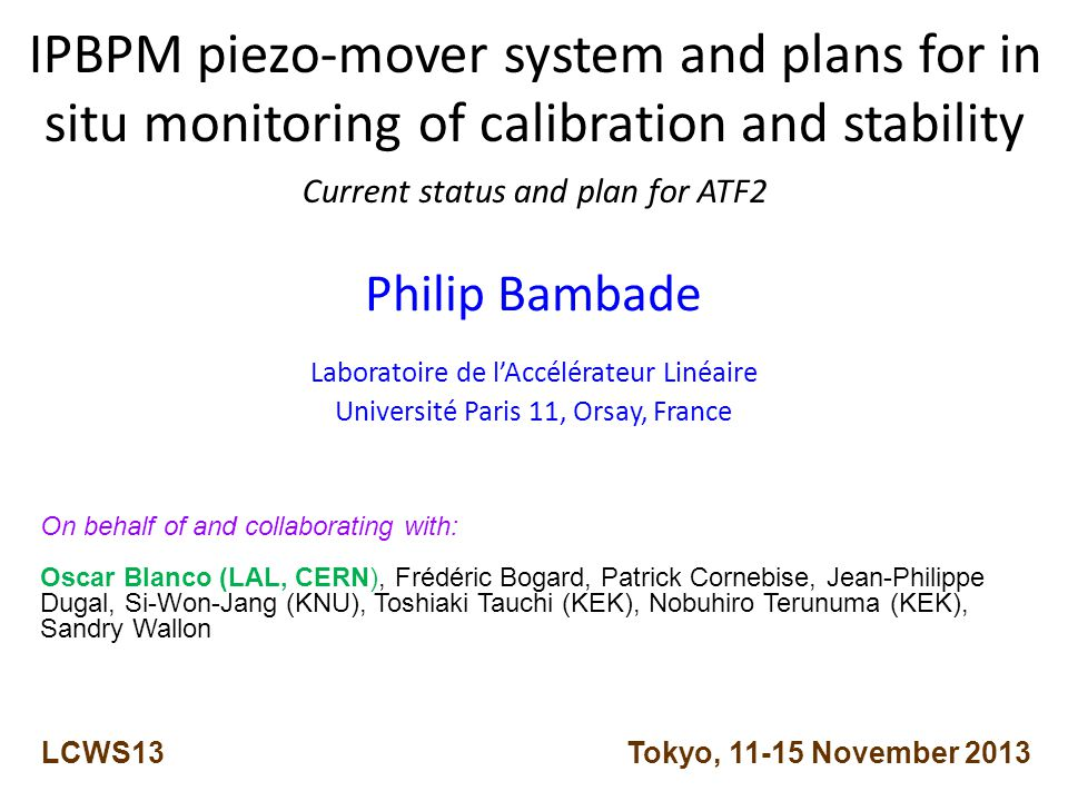 IPBPM piezo-mover system and plans for in situ monitoring of calibration and stability Current status and plan for ATF2 Philip Bambade Laboratoire de l'Accélérateur Linéaire Université Paris 11, Orsay, France LCWS13 Tokyo, November 2013 On behalf of and collaborating with: Oscar Blanco (LAL, CERN), Frédéric Bogard, Patrick Cornebise, Jean-Philippe Dugal, Si-Won-Jang (KNU), Toshiaki Tauchi (KEK), Nobuhiro Terunuma (KEK), Sandry Wallon