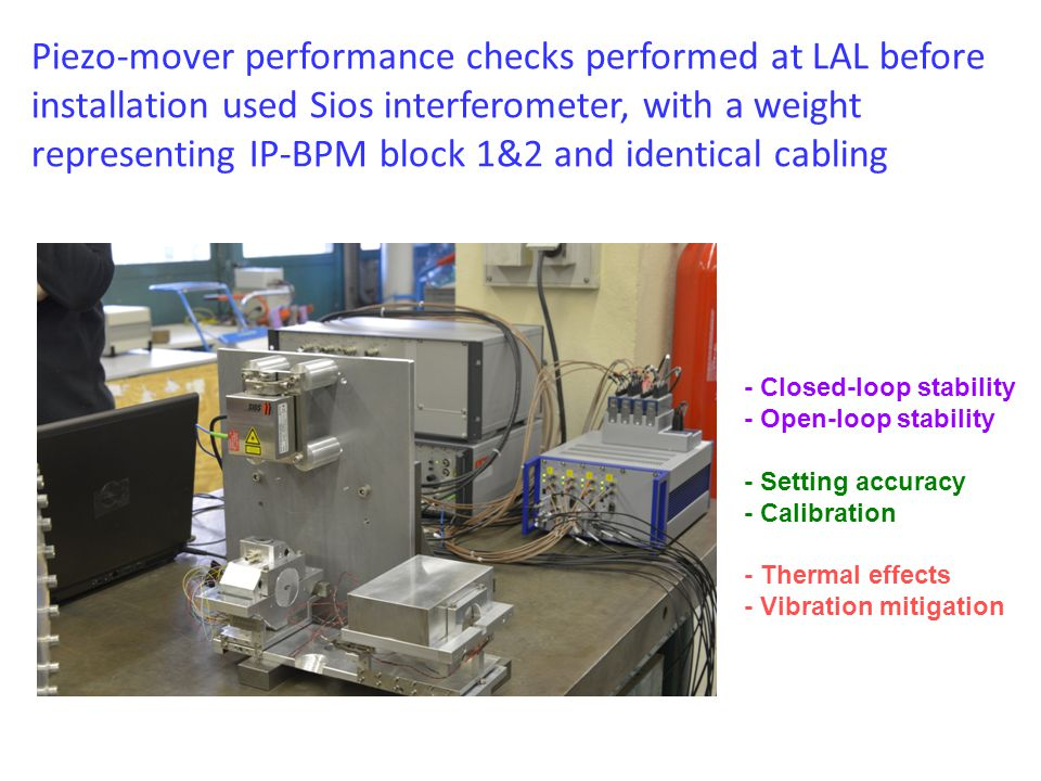 Piezo-mover performance checks performed at LAL before installation used Sios interferometer, with a weight representing IP-BPM block 1&2 and identical cabling - Closed-loop stability - Open-loop stability - Setting accuracy - Calibration - Thermal effects - Vibration mitigation