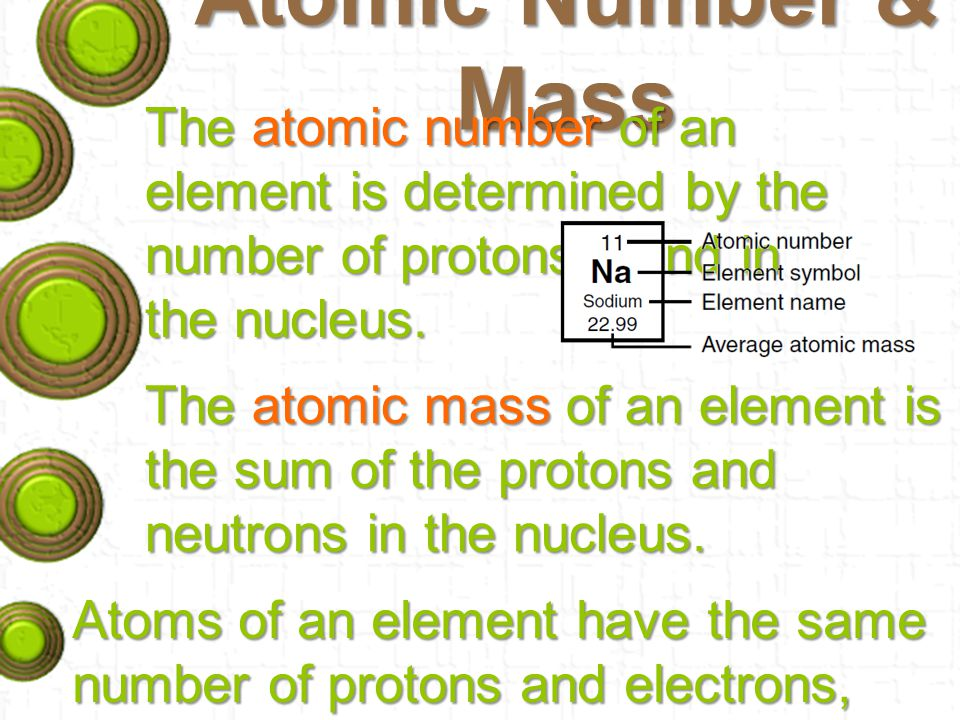 Atomic Number & Mass The atomic number of an element is determined by the number of protons found in the nucleus.
