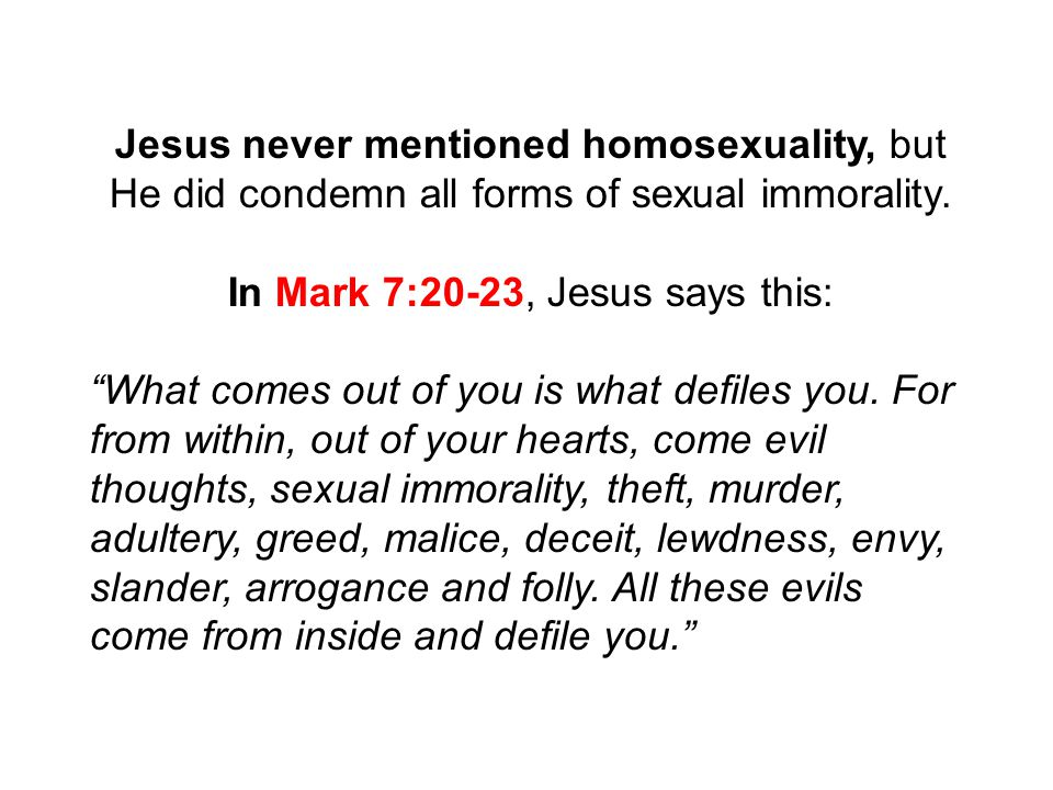Jesus never mentioned homosexuality, but He did condemn all forms of sexual immorality.