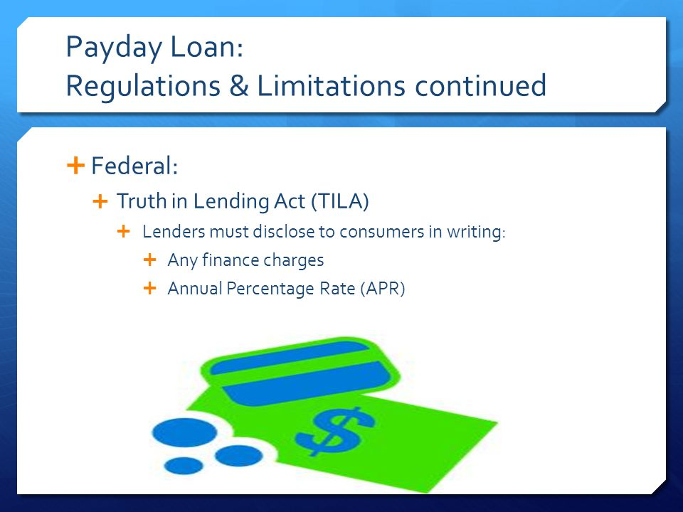 Payday Loan: Regulations & Limitations continued  Federal:  Truth in Lending Act (TILA)  Lenders must disclose to consumers in writing:  Any finance charges  Annual Percentage Rate (APR)
