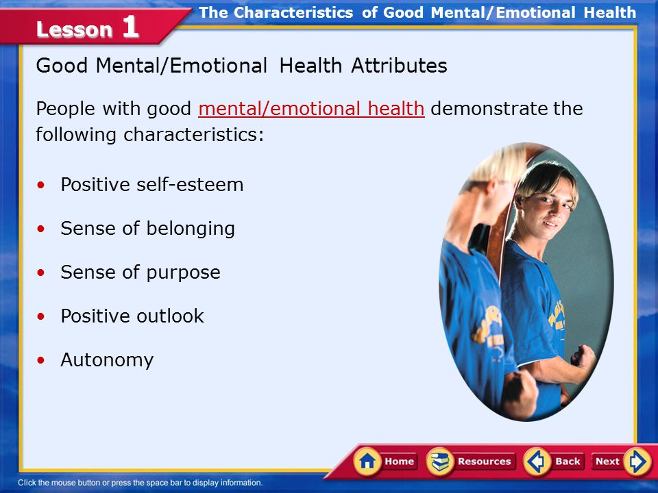 Lesson 1 Identify the characteristics of good mental and emotional health Develop ways to meet your needs in healthful ways Associate abstinence with emotional health Compare the relationship between mental health promotion and disease prevention In this lesson, you will learn to: Lesson Objectives
