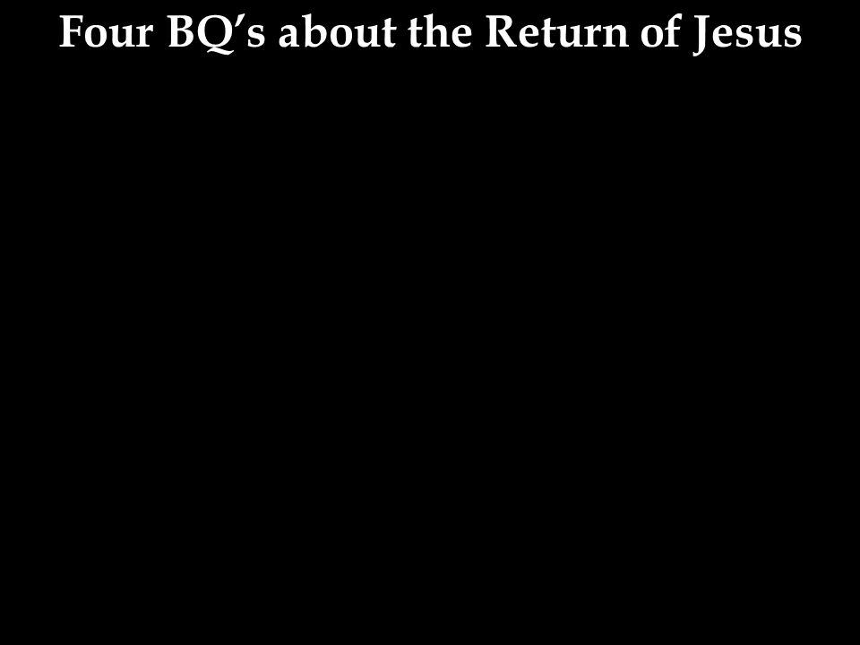 Four BQ's about the Return of Jesus