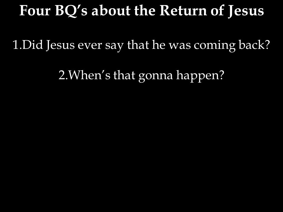 Four BQ's about the Return of Jesus 1.Did Jesus ever say that he was coming back.