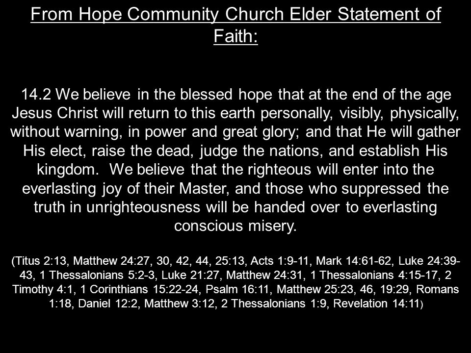 From Hope Community Church Elder Statement of Faith: 14.2 We believe in the blessed hope that at the end of the age Jesus Christ will return to this earth personally, visibly, physically, without warning, in power and great glory; and that He will gather His elect, raise the dead, judge the nations, and establish His kingdom.