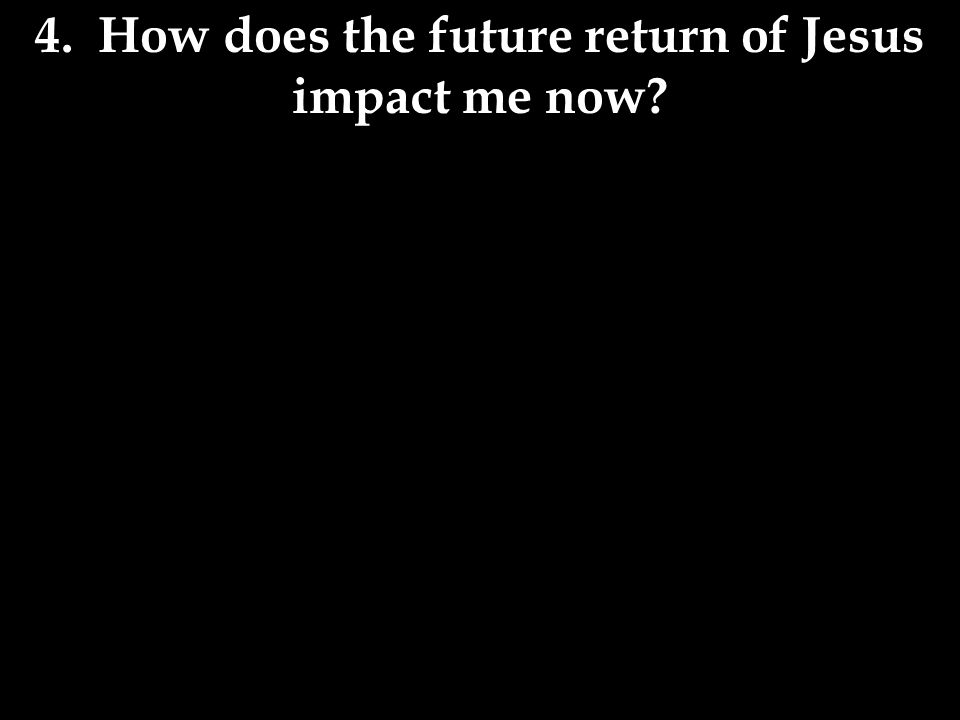 4. How does the future return of Jesus impact me now